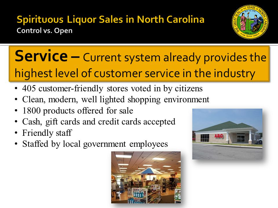 Service – Current system already provides the highest level of customer service in the industry 405 customer-friendly stores voted in by citizens Clean, modern, well lighted shopping environment 1800 products offered for sale Cash, gift cards and credit cards accepted Friendly staff Staffed by local government employees
