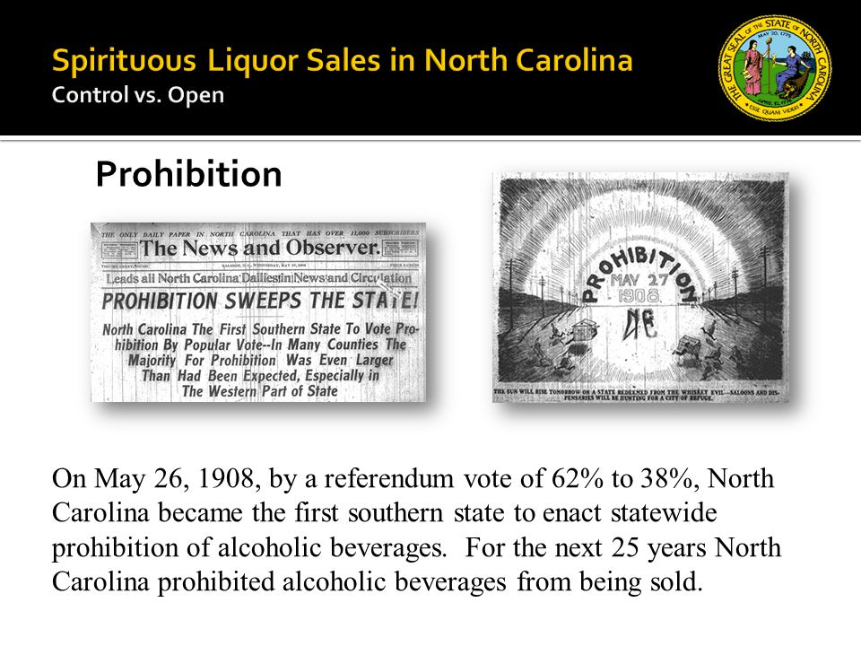 On May 26, 1908, by a referendum vote of 62% to 38%, North Carolina became the first southern state to enact statewide prohibition of alcoholic bevera