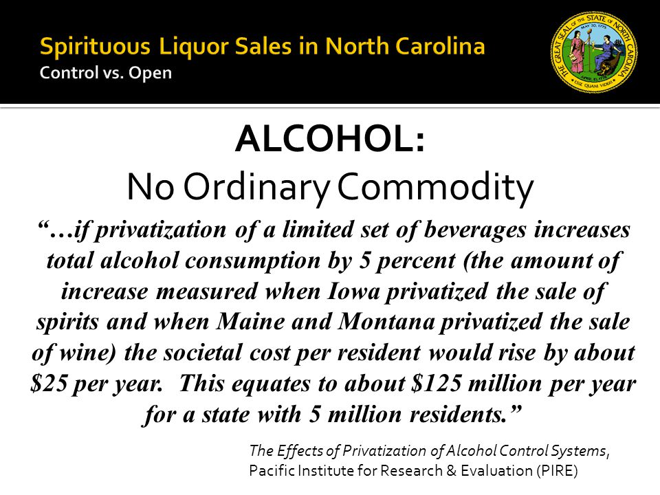 ALCOHOL: No Ordinary Commodity …if privatization of a limited set of beverages increases total alcohol consumption by 5 percent (the amount of increase measured when Iowa privatized the sale of spirits and when Maine and Montana privatized the sale of wine) the societal cost per resident would rise by about $25 per year.