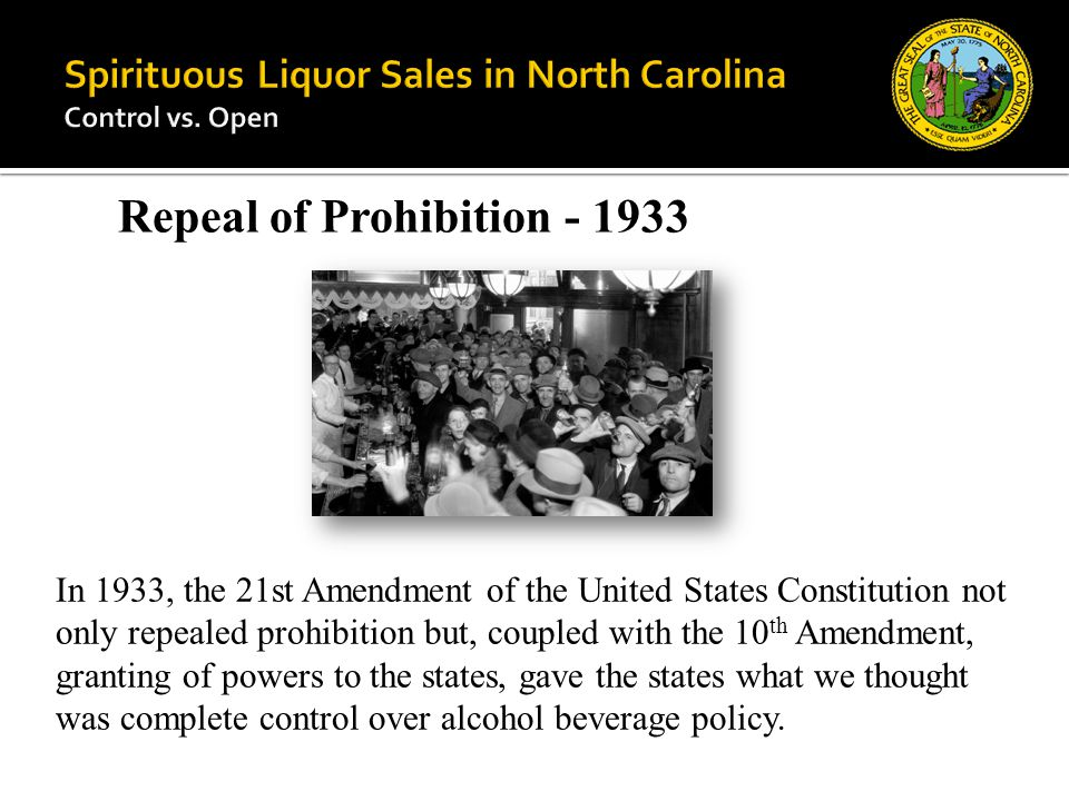 In 1933, the 21st Amendment of the United States Constitution not only repealed prohibition but, coupled with the 10 th Amendment, granting of powers to the states, gave the states what we thought was complete control over alcohol beverage policy.