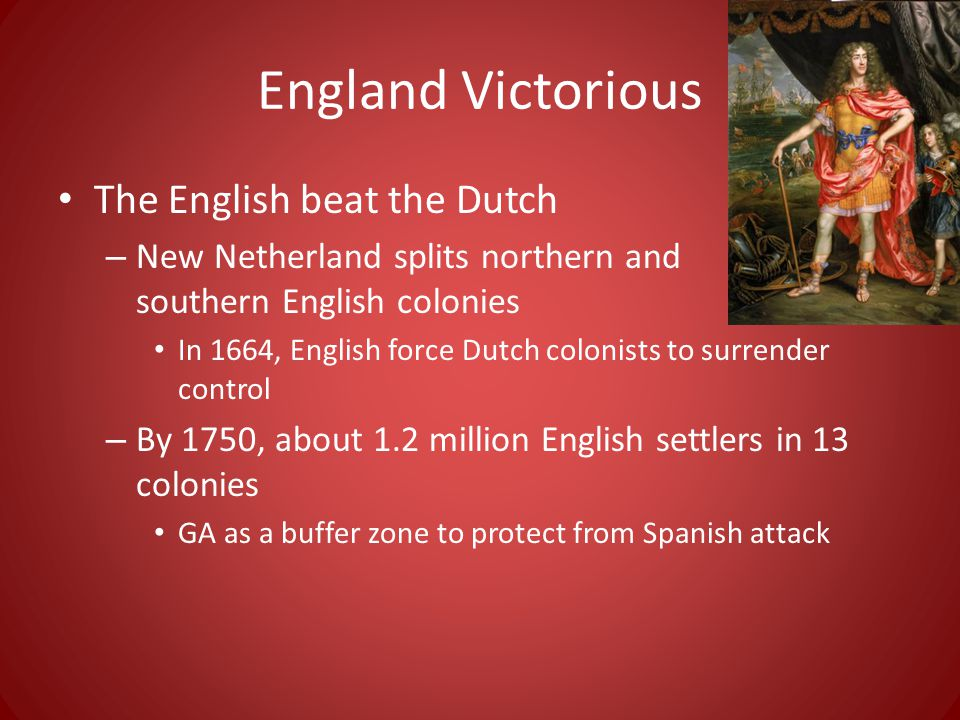 England Victorious The English beat the Dutch – New Netherland splits northern and southern English colonies In 1664, English force Dutch colonists to surrender control – By 1750, about 1.2 million English settlers in 13 colonies GA as a buffer zone to protect from Spanish attack