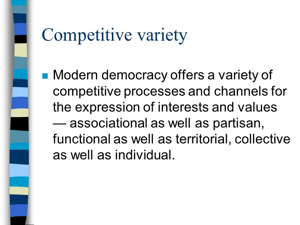 Competitive variety n Modern democracy offers a variety of competitive processes and channels for the expression of interests and values — associational as well as partisan, functional as well as territorial, collective as well as individual.