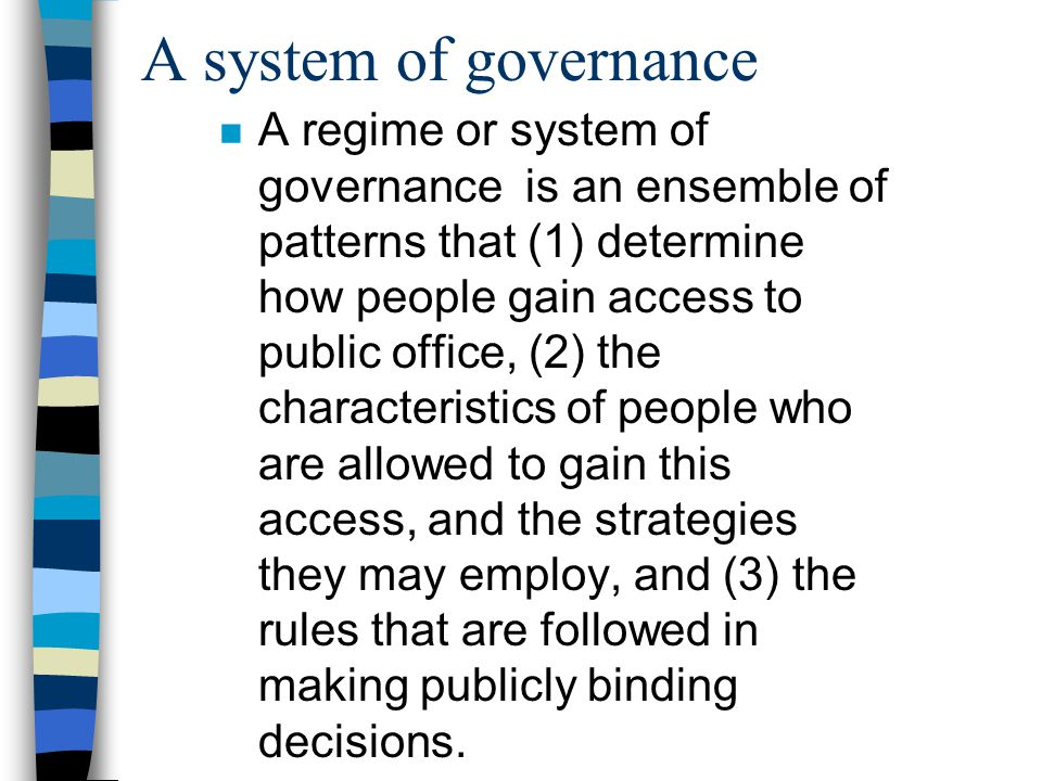A system of governance n A regime or system of governance is an ensemble of patterns that (1) determine how people gain access to public office, (2) the characteristics of people who are allowed to gain this access, and the strategies they may employ, and (3) the rules that are followed in making publicly binding decisions.