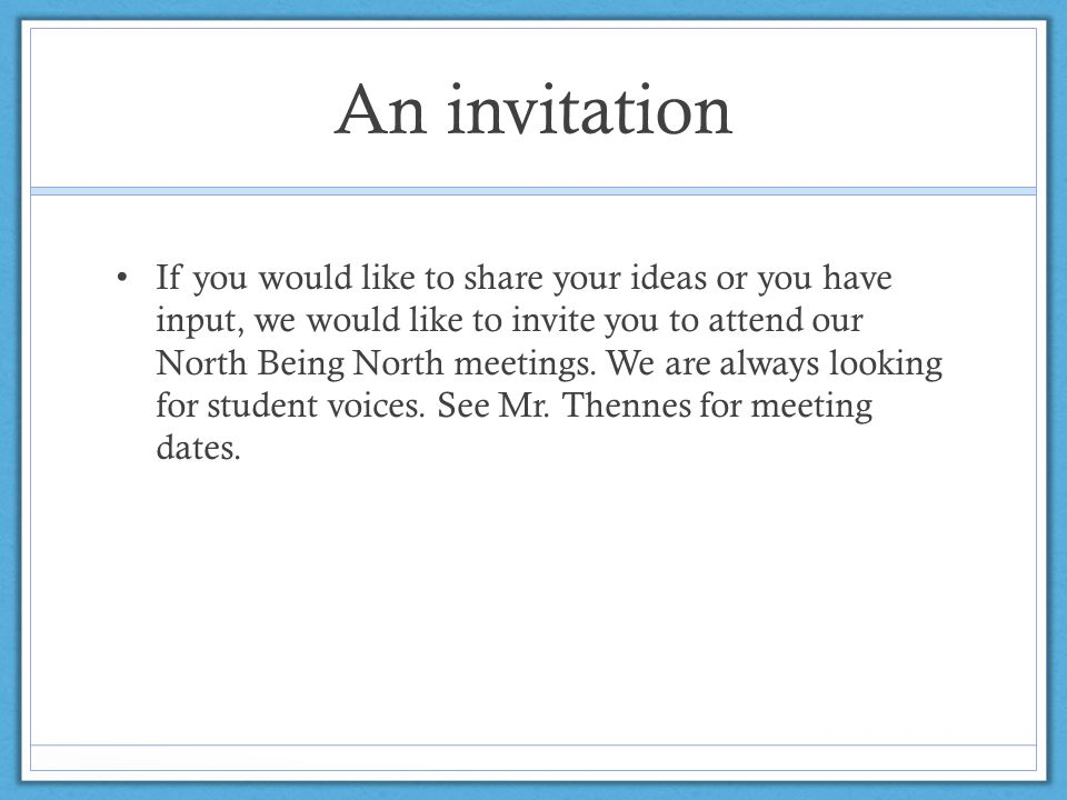 An invitation If you would like to share your ideas or you have input, we would like to invite you to attend our North Being North meetings. We are al