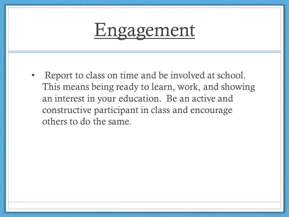 Engagement Report to class on time and be involved at school. This means being ready to learn, work, and showing an interest in your education. Be an