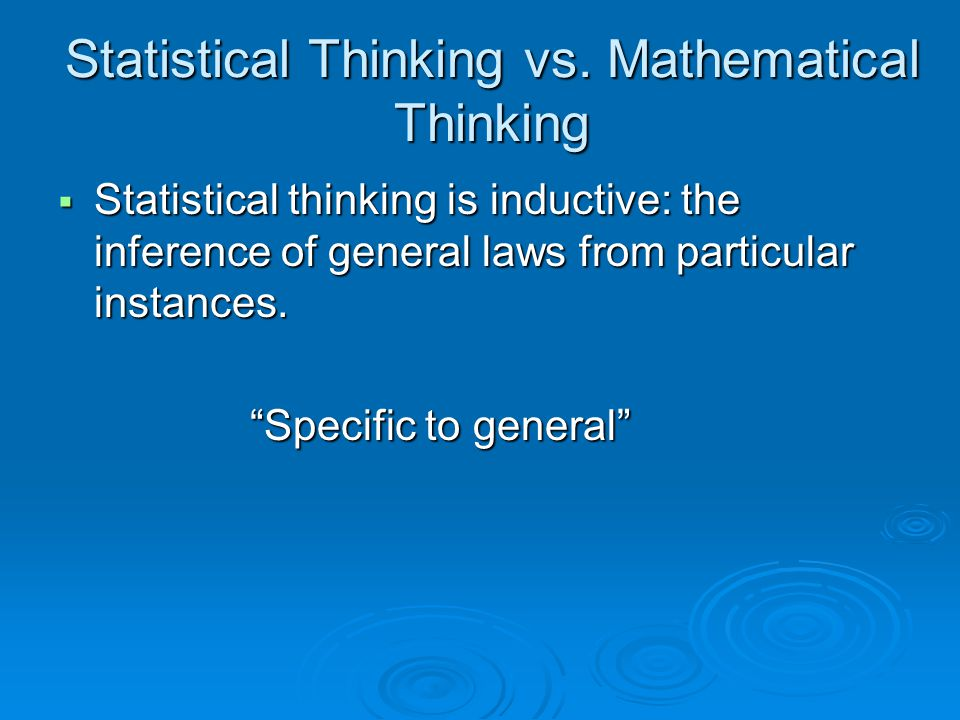"Statistical Thinking vs. Mathematical Thinking  Statistical thinking is inductive: the inference of general laws from particular instances. ""Specific"