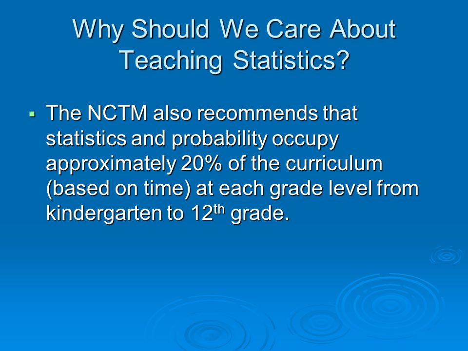 Why Should We Care About Teaching Statistics?  The NCTM also recommends that statistics and probability occupy approximately 20% of the curriculum (b