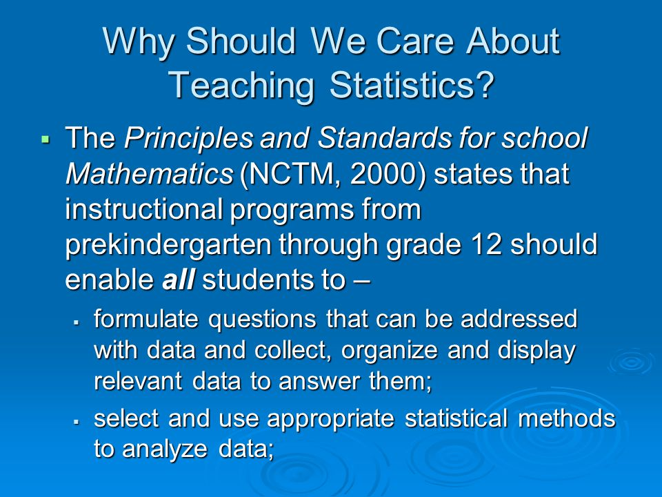 Why Should We Care About Teaching Statistics?  The Principles and Standards for school Mathematics (NCTM, 2000) states that instructional programs fr