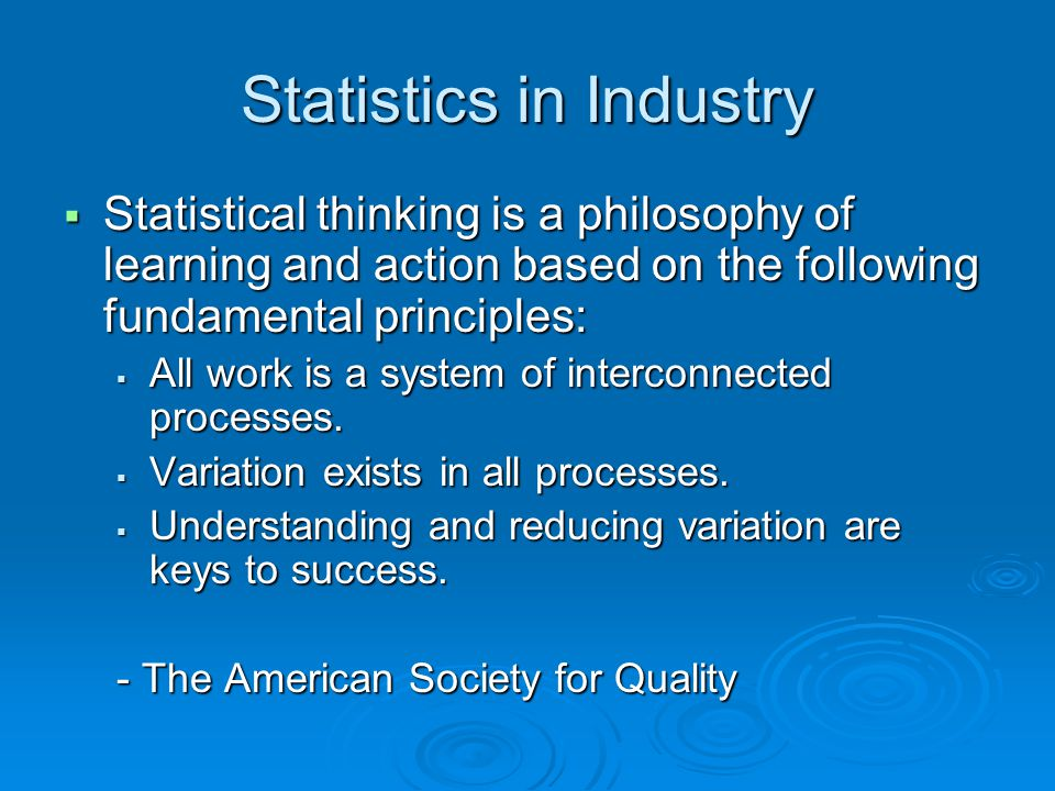 Statistics in Industry  Statistical thinking is a philosophy of learning and action based on the following fundamental principles:  All work is a sy