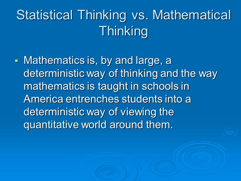 Statistical Thinking vs. Mathematical Thinking  Mathematics is, by and large, a deterministic way of thinking and the way mathematics is taught in sc