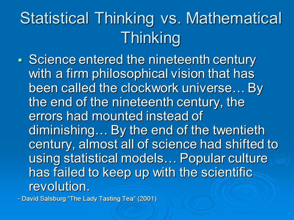 Statistical Thinking vs. Mathematical Thinking  Science entered the nineteenth century with a firm philosophical vision that has been called the cloc
