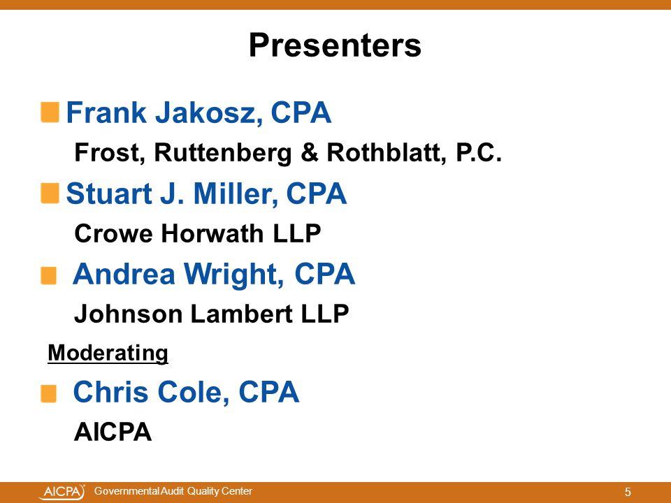 Governmental Audit Quality Center Presenters Frank Jakosz, CPA Frost, Ruttenberg & Rothblatt, P.C. Stuart J. Miller, CPA Crowe Horwath LLP Andrea Wrig
