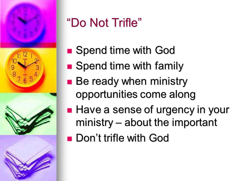 Do Not Trifle Spend time with God Spend time with God Spend time with family Spend time with family Be ready when ministry opportunities come along Be ready when ministry opportunities come along Have a sense of urgency in your ministry – about the important Have a sense of urgency in your ministry – about the important Don't trifle with God Don't trifle with God