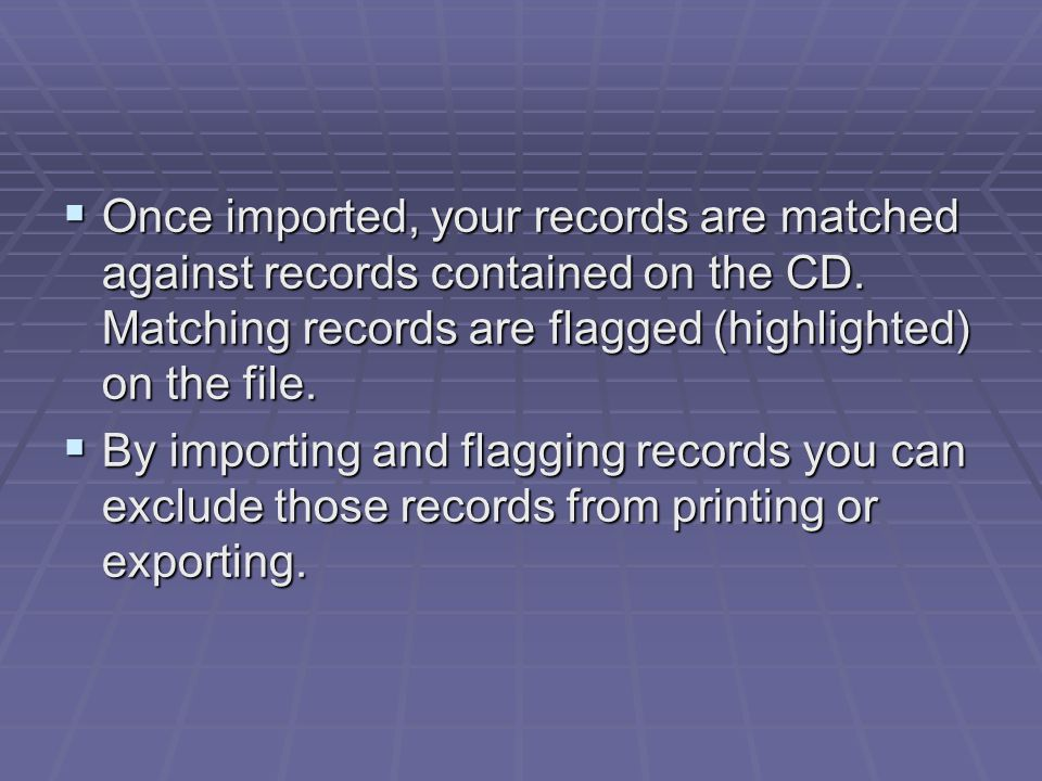  Once imported, your records are matched against records contained on the CD. Matching records are flagged (highlighted) on the file.  By importing