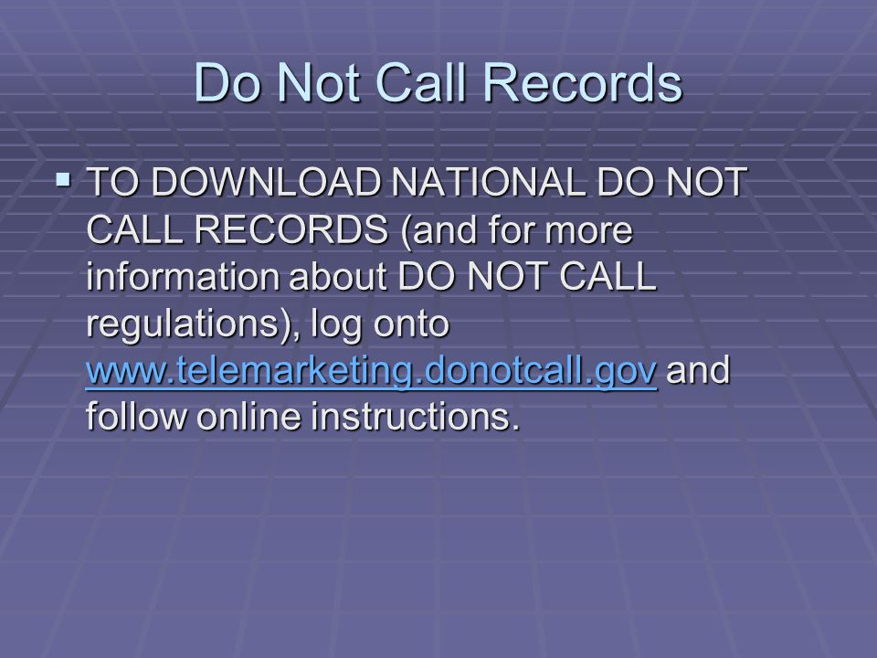 Do Not Call Records  TO DOWNLOAD NATIONAL DO NOT CALL RECORDS (and for more information about DO NOT CALL regulations), log onto www.telemarketing.donotcall.gov and follow online instructions.