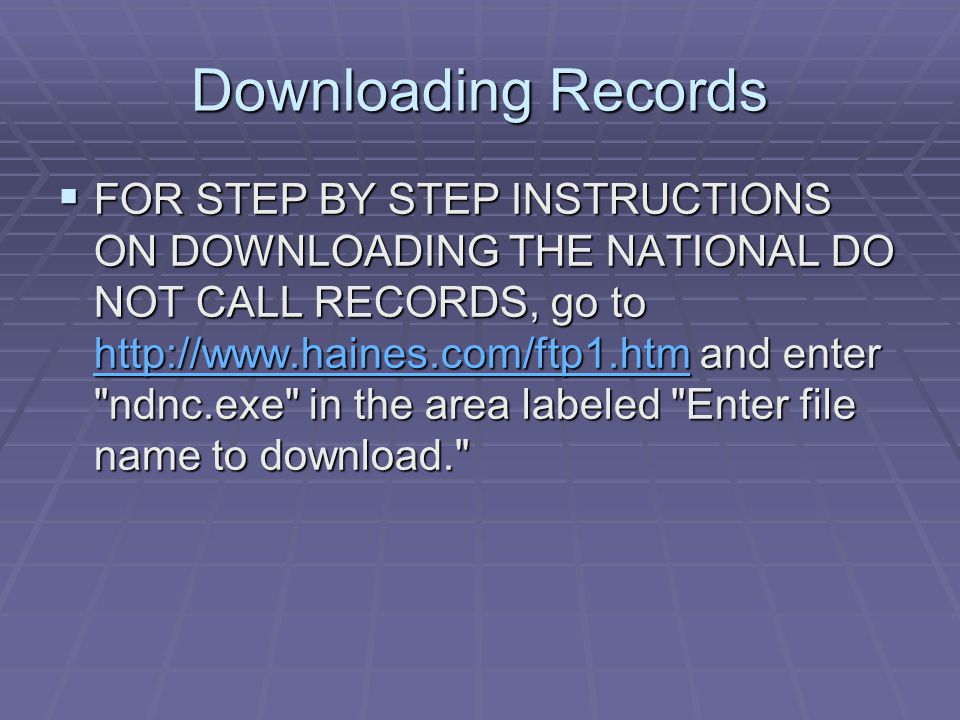Downloading Records  FOR STEP BY STEP INSTRUCTIONS ON DOWNLOADING THE NATIONAL DO NOT CALL RECORDS, go to   and enter ndnc.exe in the area labeled Enter file name to download.