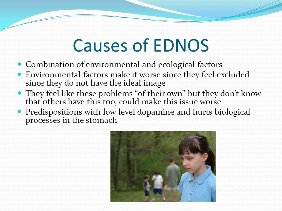 Causes of EDNOS Combination of environmental and ecological factors Environmental factors make it worse since they feel excluded since they do not have the ideal image They feel like these problems of their own but they don't know that others have this too, could make this issue worse Predispositions with low level dopamine and hurts biological processes in the stomach