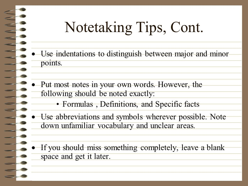 Notetaking Tips, Cont.  Use indentations to distinguish between major and minor points.  Put most notes in your own words. However, the following sh