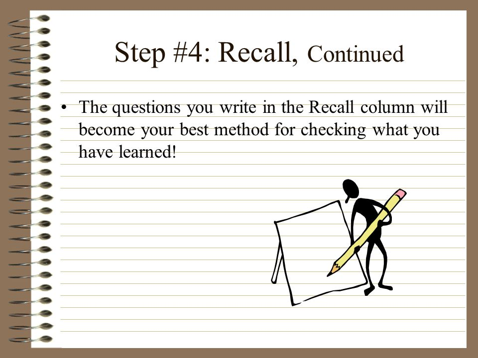 Step #4: Recall, Continued The questions you write in the Recall column will become your best method for checking what you have learned!