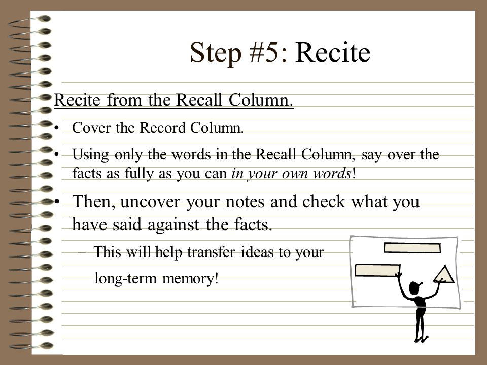 Step #5: Recite Recite from the Recall Column. Cover the Record Column. Using only the words in the Recall Column, say over the facts as fully as you