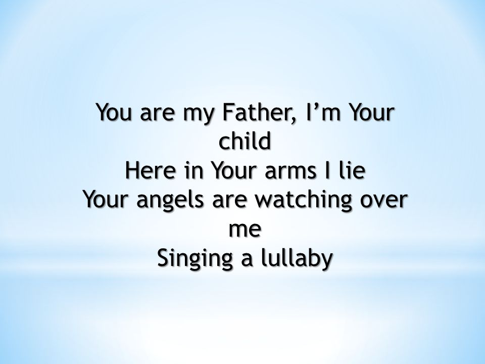 You are my Father, I'm Your child Here in Your arms I lie Your angels are watching over me Singing a lullaby