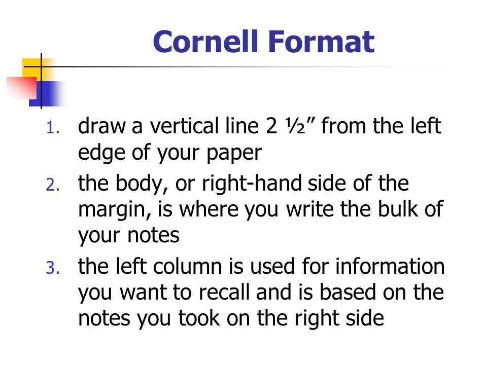 """Cornell Format 1. draw a vertical line 2 ½"""" from the left edge of your paper 2. the body, or right-hand side of the margin, is where you write the bul"""