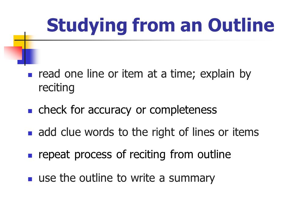 Studying from an Outline read one line or item at a time; explain by reciting check for accuracy or completeness add clue words to the right of lines