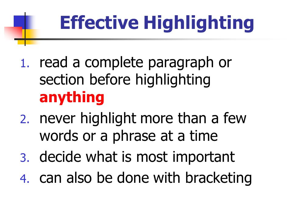 Effective Highlighting 1. read a complete paragraph or section before highlighting anything 2. never highlight more than a few words or a phrase at a