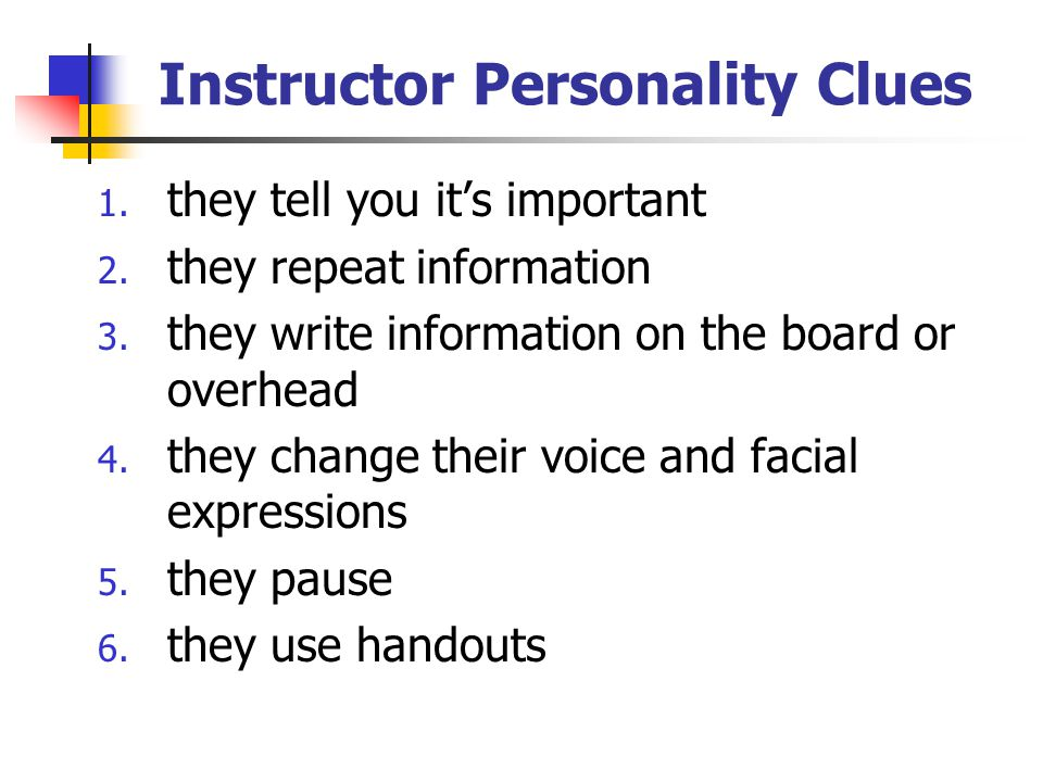 Instructor Personality Clues 1. they tell you it's important 2. they repeat information 3. they write information on the board or overhead 4. they cha