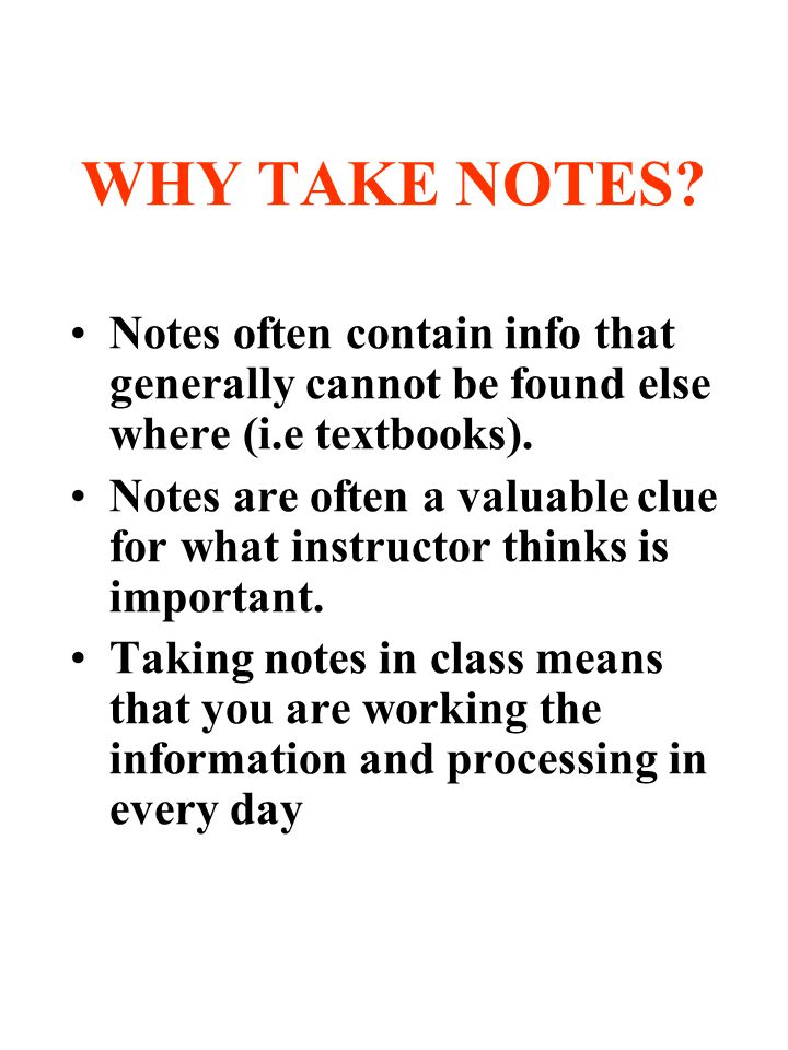 WHY TAKE NOTES? Notes often contain info that generally cannot be found else where (i.e textbooks). Notes are often a valuable clue for what instructo