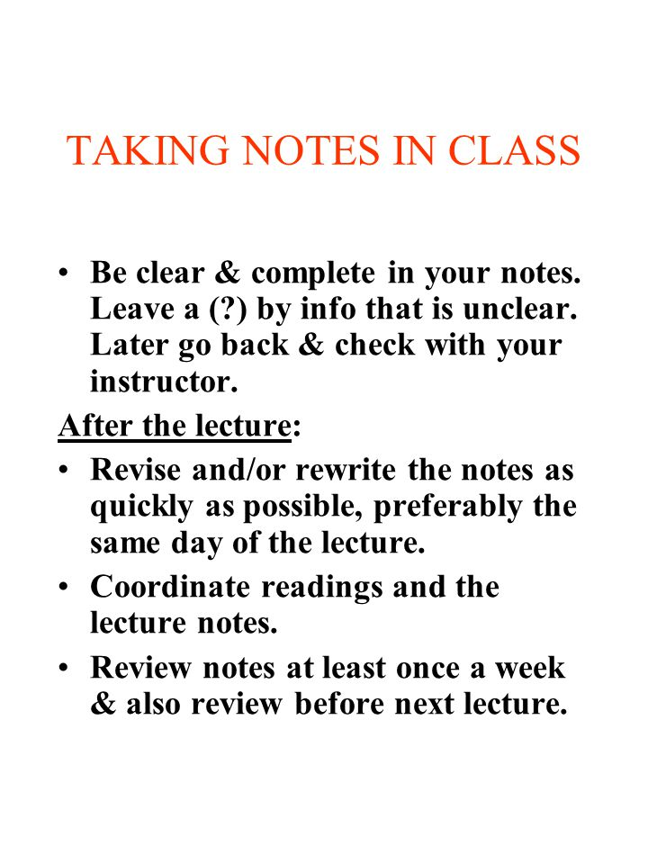TAKING NOTES IN CLASS Be clear & complete in your notes. Leave a (?) by info that is unclear. Later go back & check with your instructor. After the le