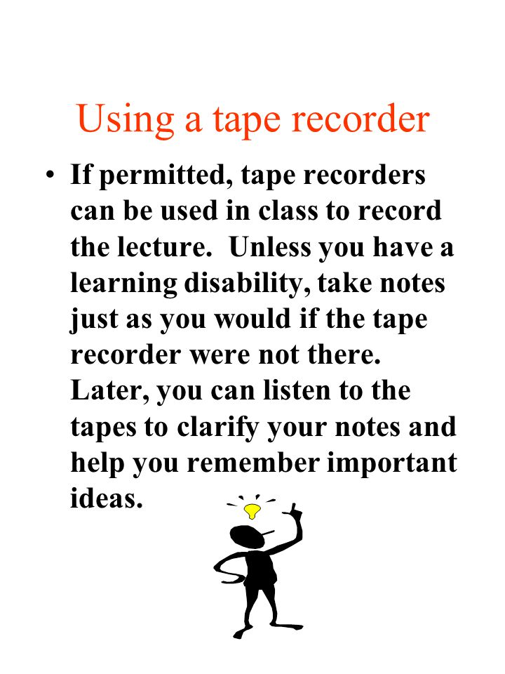 Using a tape recorder If permitted, tape recorders can be used in class to record the lecture. Unless you have a learning disability, take notes just