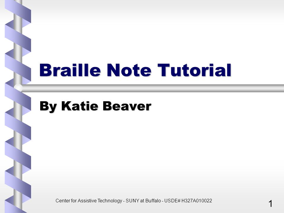 Center for Assistive Technology - SUNY at Buffalo - USDE# H327A010022 1 Braille Note Tutorial By Katie Beaver