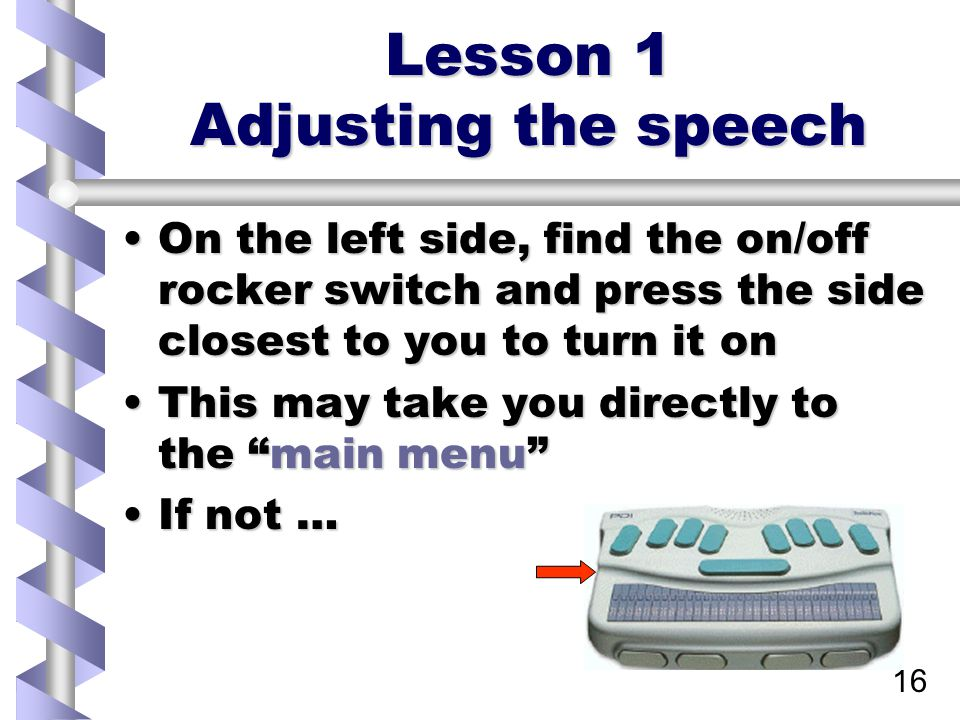 16 Lesson 1 Adjusting the speech On the left side, find the on/off rocker switch and press the side closest to you to turn it onOn the left side, find the on/off rocker switch and press the side closest to you to turn it on This may take you directly to the main menu This may take you directly to the main menu If not …If not …
