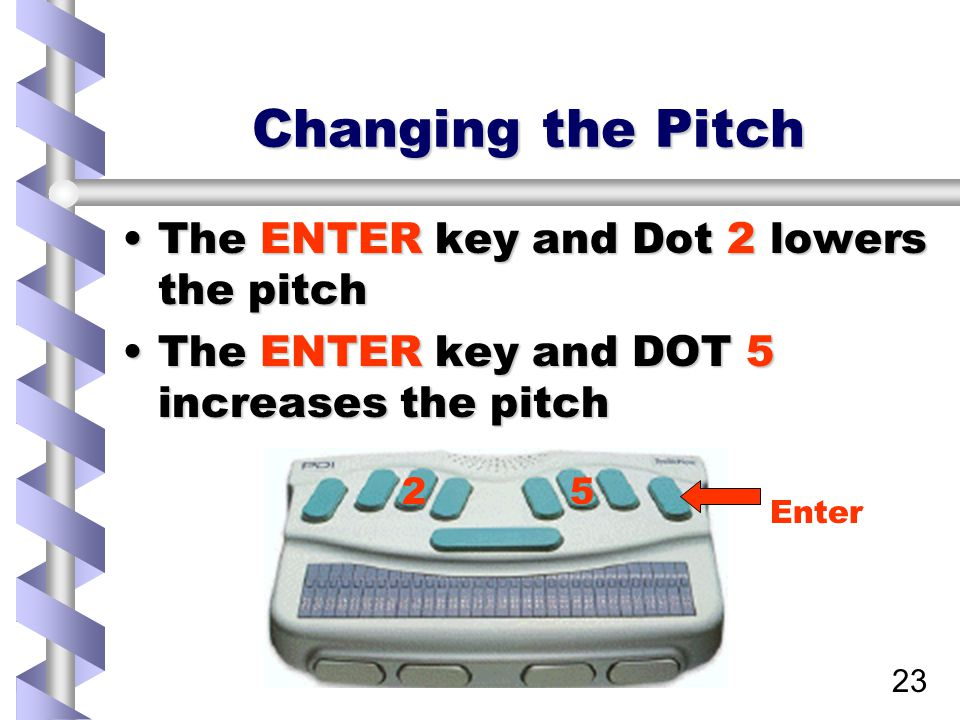 23 Changing the Pitch The ENTER key and Dot 2 lowers the pitchThe ENTER key and Dot 2 lowers the pitch The ENTER key and DOT 5 increases the pitchThe ENTER key and DOT 5 increases the pitch 25 Enter