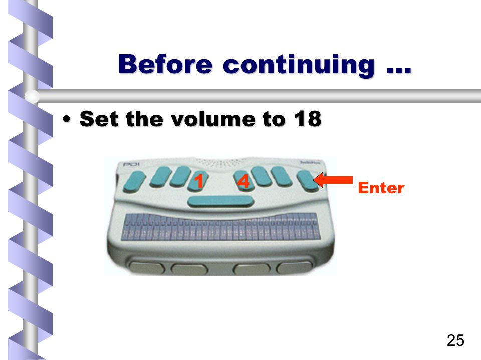 25 Before continuing … Set the volume to 18Set the volume to 18 14 Enter