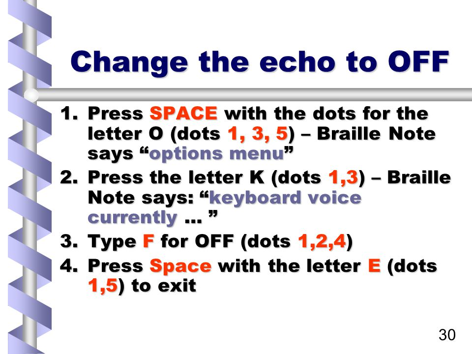 30 Change the echo to OFF 1.Press SPACE with the dots for the letter O (dots 1, 3, 5) – Braille Note says options menu 2.Press the letter K (dots 1,3) – Braille Note says: keyboard voice currently … 3.Type F for OFF (dots 1,2,4) 4.Press Space with the letter E (dots 1,5) to exit