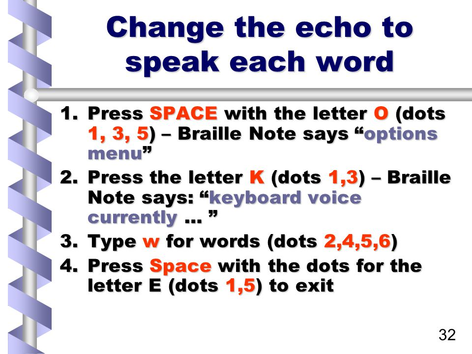 32 Change the echo to speak each word 1.Press SPACE with the letter O (dots 1, 3, 5) – Braille Note says options menu 2.Press the letter K (dots 1,3) – Braille Note says: keyboard voice currently … 3.Type w for words (dots 2,4,5,6) 4.Press Space with the dots for the letter E (dots 1,5) to exit