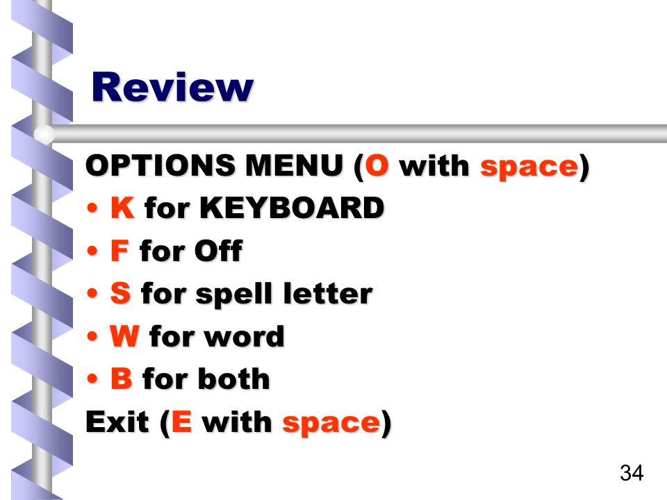 34 Review OPTIONS MENU (O with space) K for KEYBOARDK for KEYBOARD F for OffF for Off S for spell letterS for spell letter W for wordW for word B for bothB for both Exit (E with space)