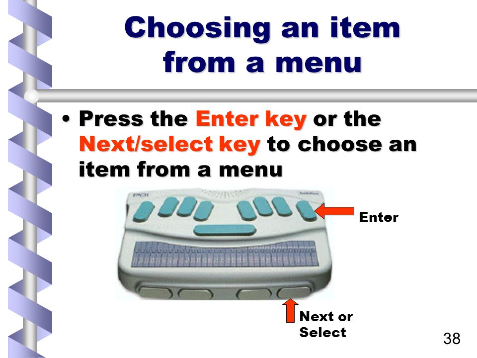 38 Choosing an item from a menu Press the Enter key or the Next/select key to choose an item from a menuPress the Enter key or the Next/select key to choose an item from a menu Next or Select Enter