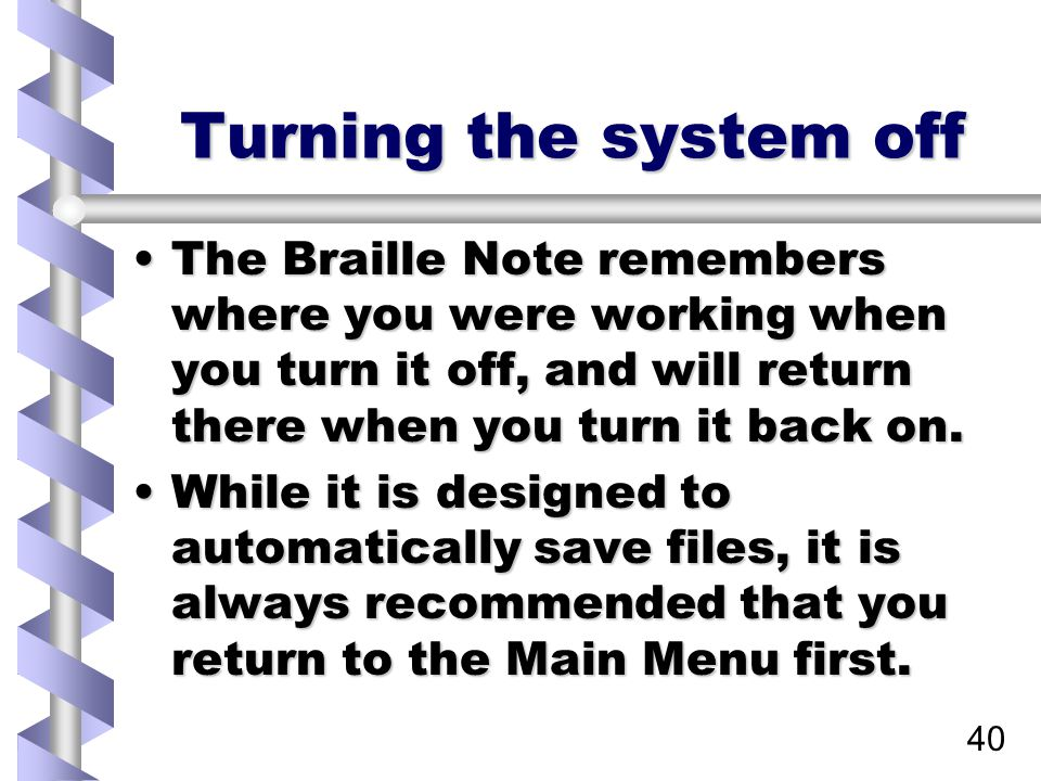 40 Turning the system off The Braille Note remembers where you were working when you turn it off, and will return there when you turn it back on.The Braille Note remembers where you were working when you turn it off, and will return there when you turn it back on.