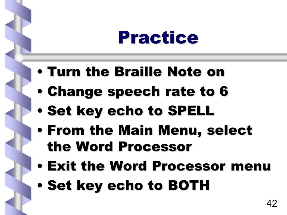 42 Practice Turn the Braille Note onTurn the Braille Note on Change speech rate to 6Change speech rate to 6 Set key echo to SPELLSet key echo to SPELL From the Main Menu, select the Word ProcessorFrom the Main Menu, select the Word Processor Exit the Word Processor menuExit the Word Processor menu Set key echo to BOTHSet key echo to BOTH