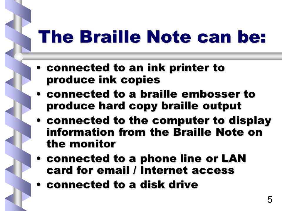 5 The Braille Note can be: connected to an ink printer to produce ink copiesconnected to an ink printer to produce ink copies connected to a braille embosser to produce hard copy braille outputconnected to a braille embosser to produce hard copy braille output connected to the computer to display information from the Braille Note on the monitorconnected to the computer to display information from the Braille Note on the monitor connected to a phone line or LAN card for email / Internet accessconnected to a phone line or LAN card for email / Internet access connected to a disk driveconnected to a disk drive