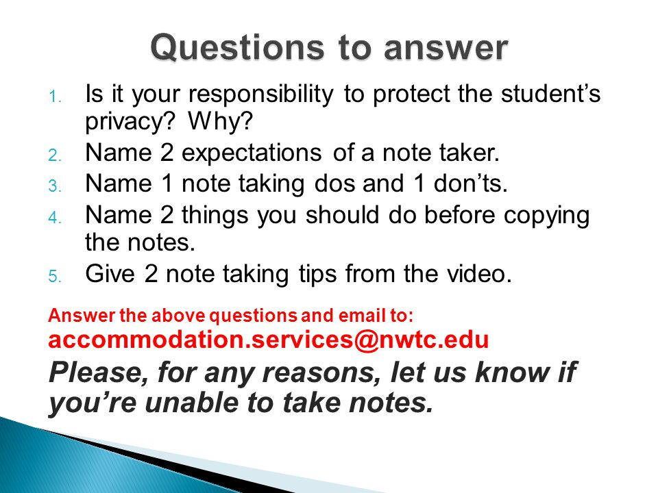 1. Is it your responsibility to protect the student's privacy? Why? 2. Name 2 expectations of a note taker. 3. Name 1 note taking dos and 1 don'ts. 4.