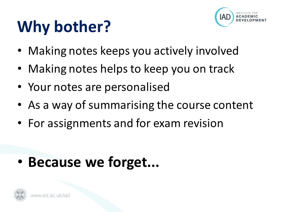 Why bother? Making notes keeps you actively involved Making notes helps to keep you on track Your notes are personalised As a way of summarising the c