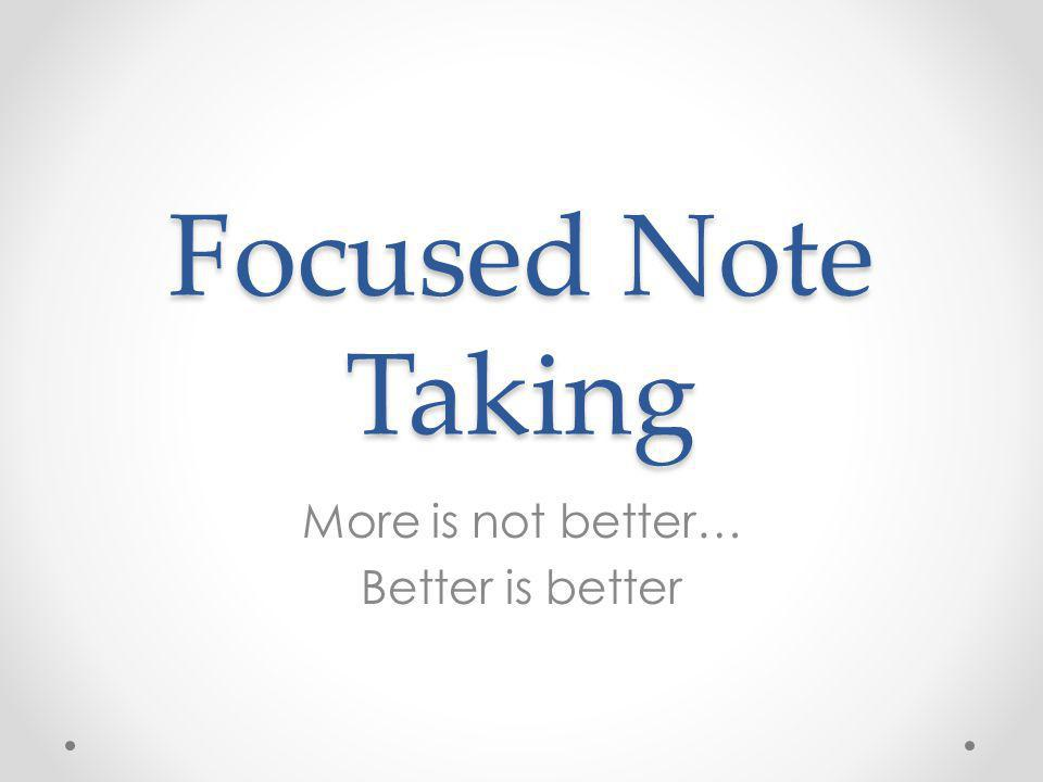 Focused Note Taking More is not better… Better is better