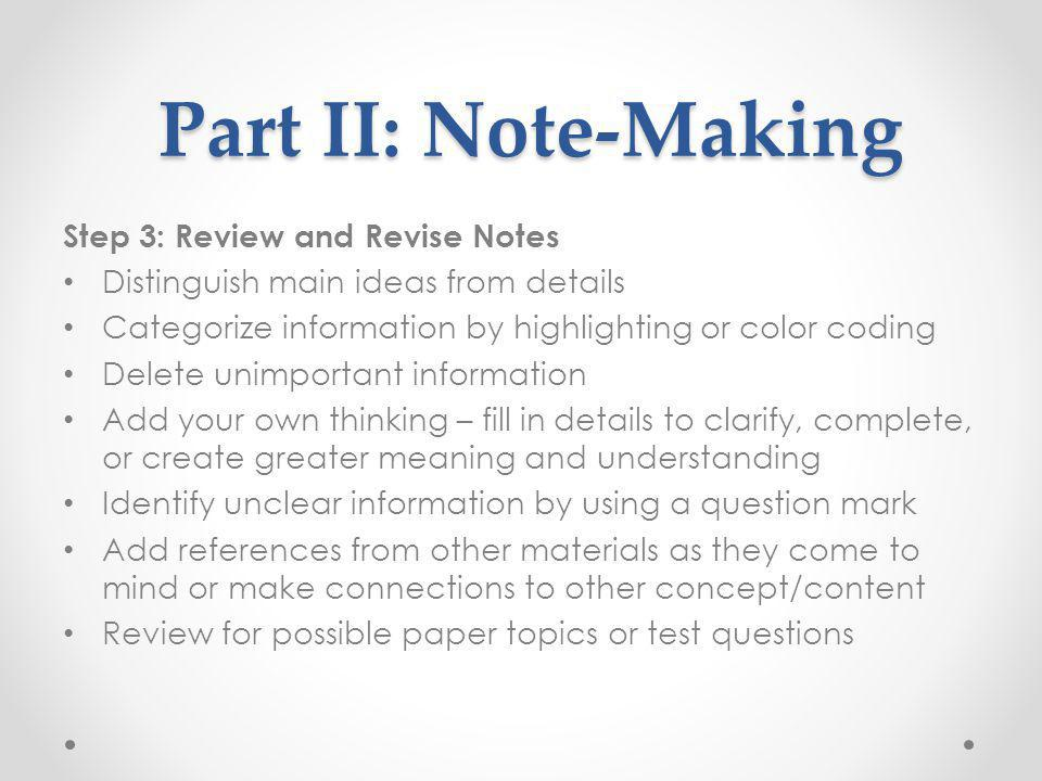 Part II: Note-Making Part II: Note-Making Step 3: Review and Revise Notes Distinguish main ideas from details Categorize information by highlighting o