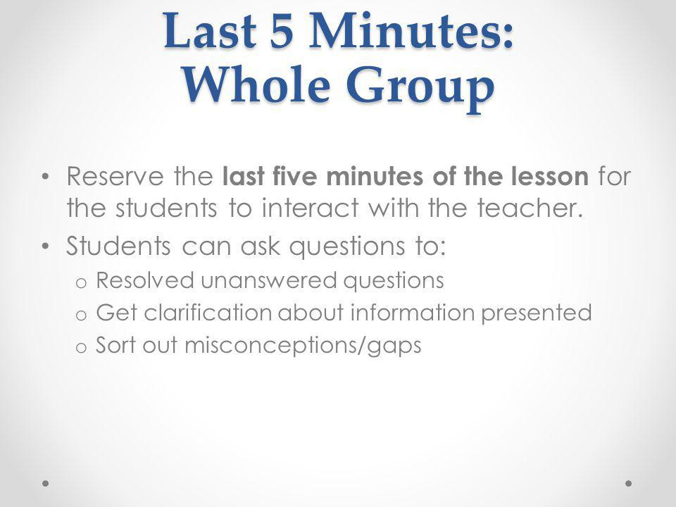 Last 5 Minutes: Whole Group Reserve the last five minutes of the lesson for the students to interact with the teacher. Students can ask questions to: