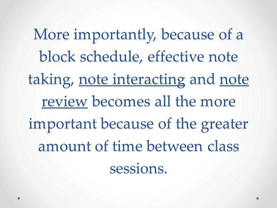 More importantly, because of a block schedule, effective note taking, note interacting and note review becomes all the more important because of the g