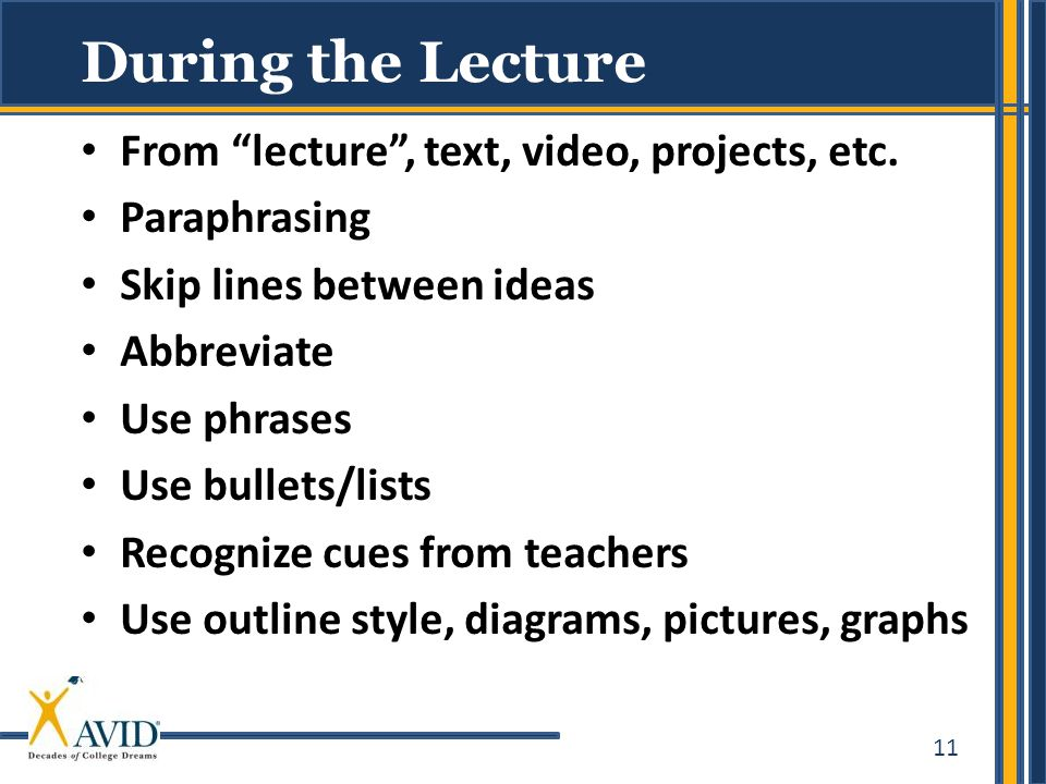 """11 During the Lecture From """"lecture"""", text, video, projects, etc. Paraphrasing Skip lines between ideas Abbreviate Use phrases Use bullets/lists Recog"""